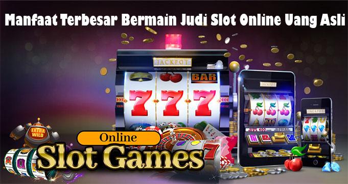 Manfaat Terbesar Bermain Judi Slot Online Uang Asli