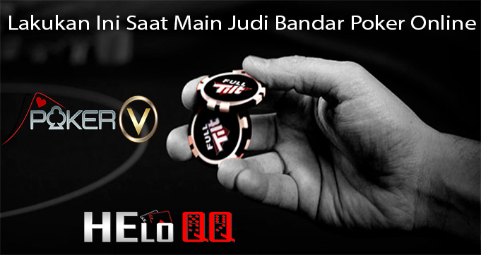 Lakukan Ini Saat Main Judi Bandar Poker Online